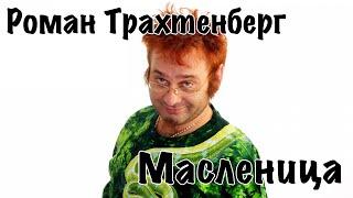 Роман Трахтенберг - Масленица [16+]