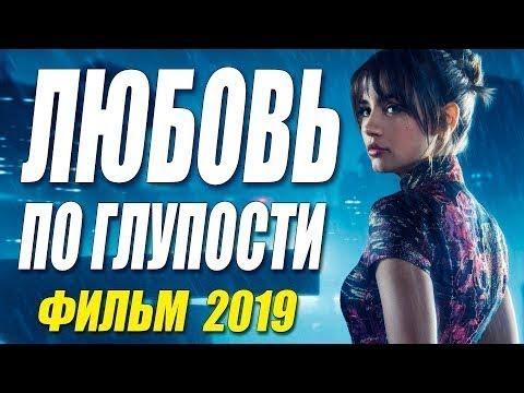 НОВИНКА 2019.РУССКИЕ МЕЛОДРАМЫ 2019.ФИЛЬМ ЛЮБОВЬ ПО ГЛУПОСТИ