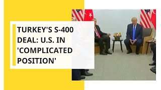 Turkey's S-400 deal: U.S. in 'complicated position'