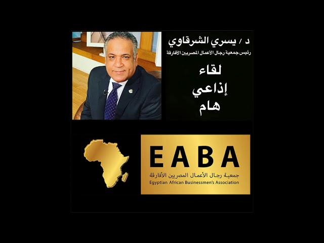 رئيس جمعية رجال الأعمال المصريين الأفارقة يتحـدث حول التعاون المصري الإفريقي