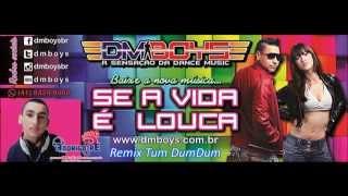 DM Boys - Se a Vida é Louca  (REMIX TUM DUMDUM Dj Rodrigo Pé 2015)