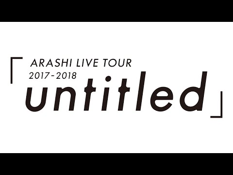 ARASHI - ARASHI LIVE TOUR 2017-2018「untitled」【期間限定公開/Limited Time Release】