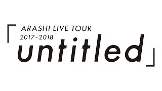 ARASHI - ARASHI LIVE TOUR 2017-2018「untitled」