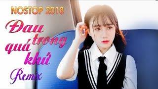 Nonstop - Việt Mix 2018 - Đau Trong Quá Khứ Remix - Nhạc Trẻ Remix Tâm Trạng Hay Nhất 2018