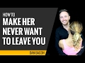 How to Make Her Never Want to Leave You