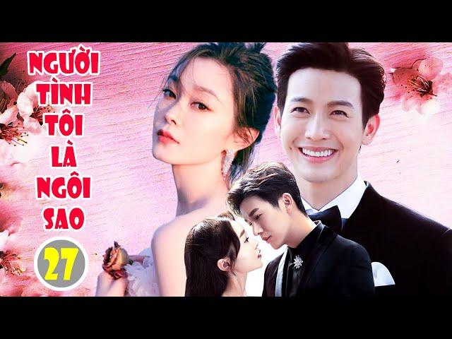 Phim Ngôn Tình 2021 | NGƯỜI TÌNH TÔI LÀ NGÔI SAO - Tập 27 | Phim Bộ Trung Quốc Hay Nhất 2021
