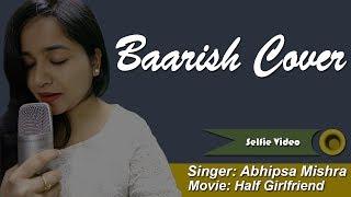 Baarish | Half Girlfriend || Female Cover by Abhipsa Mishra || Selfie Video Song