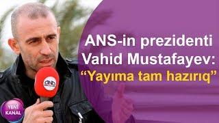 """ANS-in prezidenti Vahid Mustafayev: """"Yayıma tam hazırıq"""""""