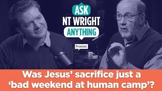 An atheist objection: Was Jesus' sacrifice just a 'bad weekend at human camp'? // Ask NT Wright