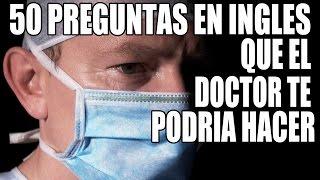 50 Preguntas en Inglés que el Doctor te Podría Hacer: Inglés Medico para Hispanohablantes