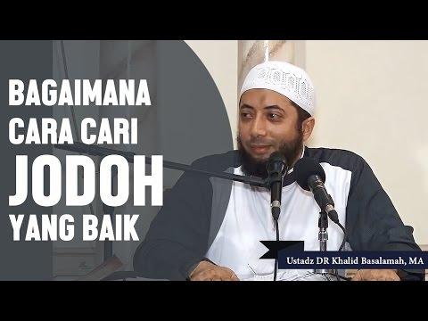 Bagaimana Cara Cari Jodoh Yang Baik, Ustadz DR Khalid Basalamah, MA