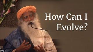 How Can I Evolve? - Sadhguru