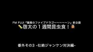【FM FUJI】啓太の1週間昆虫食〜! 番外その3 -壮絶ジャンケン対決編-【龍雅】
