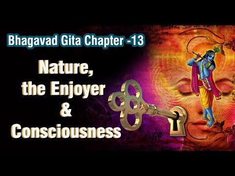 Bhagavad Gita Chapter - 13 Nature, the Enjoyer and Consciousness