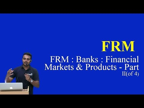 2017: FRM : Banks : Financial Markets and Products - Part II(of 4)