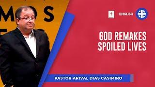 God Remakes Spoiled Lives | Pr. Arival Dias Casimiro