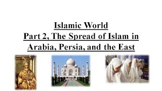Islamic World Part 2, The Spread of Islam in Arabia, Persia, and the East