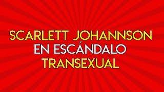 96.- Scarlett Johansson en Escándalo Trans