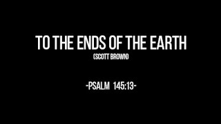 TO THE ENDS OF THE EARTH ( Psalm 145:13)  Chords and Lyrics