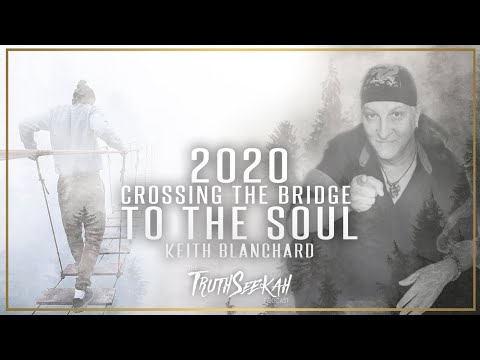 2020 Crossing The Bridge To The Soul (Keith Blanchard) TruthSeekah Podcast