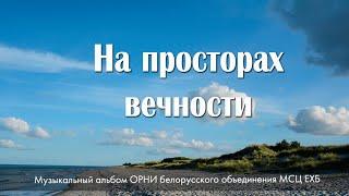 НОВЫЙ АЛЬБОМ - НА ПРОСТОРАХ ВЕЧНОСТИ - 2021. МСЦ ЕХБ. Студия Белорусского обьединения.