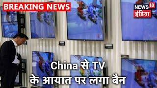 China से TV के आयात पर सरकार ने लगाया बैन, घरेलु TV उद्योग को बढ़ावा देने की सरकार की पहल