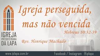 Igreja perseguida, mas não vencida (Hebreus 10:32-39) por Rev. Henrique Machado