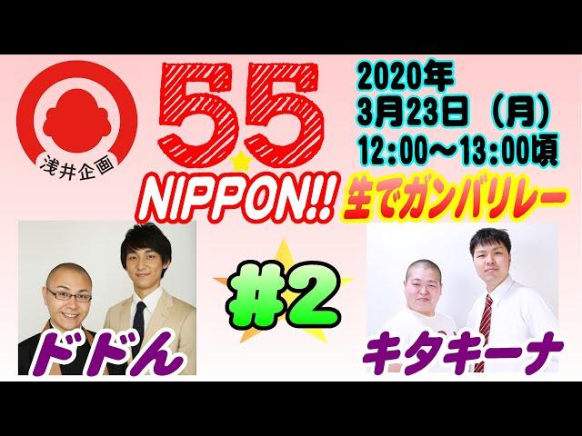 浅井企画若手芸人生配信『55☆NIPPON!! 生でガンバリレー』#2【2020年3月23日(月)】/ドドん・キタキーナ