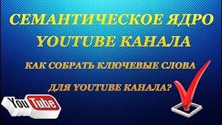 Семантическое ядро YouTube канала. Как собрать ключевые слова для YouTube канала