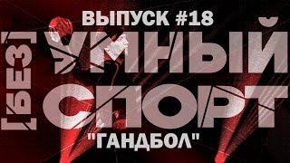 """""""[без]УМНЫЙ спорт"""". Выпуск 18. Гандбол"""