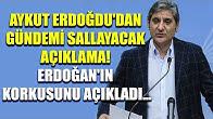 Aykut Erdoğdu'dan gündemi sallayacak açıklama! Erdoğan'ın korkusunu açıkladı...
