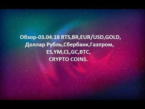 Обзор-03.04.18 RTS,BR,EUR/USD,GOLD, Доллар Рубль,Сбербанк,Газпром,ES,YM,CL,GC,BTC,CRYPTO COINS