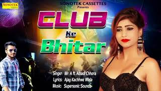 Club Ke Bhitar | क्लब के भीतर | Mr.A | Albadi Chhora | Ajay Kachhwe Wala | New Haryanvi Song 2018