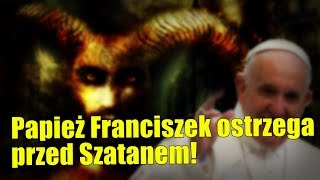 Papież Franciszek ostrzega przed działalnością diabła i demonów!