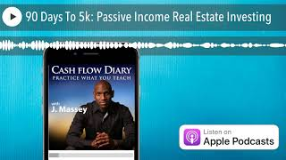 90 Days To 5k: Passive Income Real Estate Investing