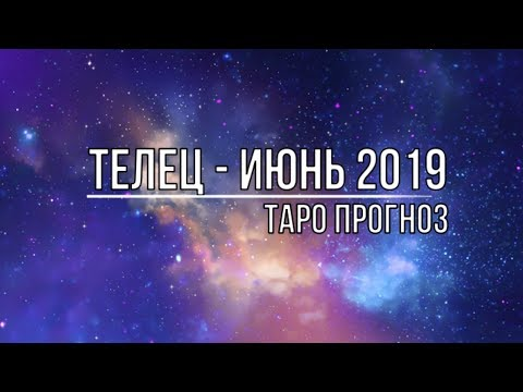 ТЕЛЕЦ - ИЮНЬ 2019. ТАРО ПРОГНОЗ