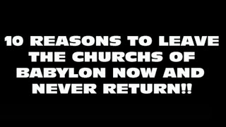 10 Reasons to leave the churchs of Babylon now and never return!!