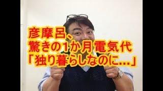 関連動画 【悲報】彦摩呂の1ヶ月の電気代wwwwwwww独り暮らしで...