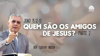 Quem são os amigos de Jesus? (João 15.12-17) • Parte 2 • Rev. Lutero Rocha