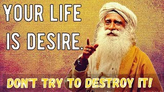 Sadhguru - Don't TRY to destroy your desire, because you cannot !