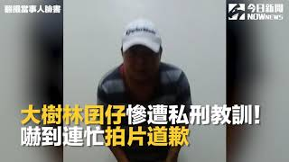「大樹林囝仔」慘遭私刑教訓!嚇到連忙拍片道歉|NOWnews今日新聞