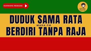 DUDUK SAMA RATA BERDIRI TANPA RAJA - Mara FM (Karaoke Reggae) By Daehan Musik