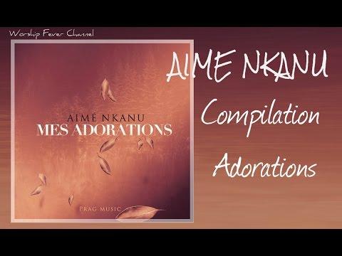 Aimé Nkanu - Compilation de ses Adorations