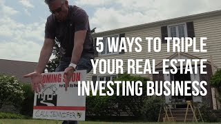 5 ways to Triple Your Real Estate Investing Business