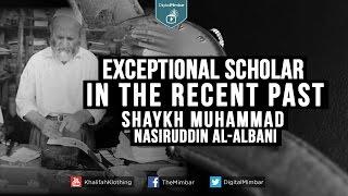 Exceptional Scholar in the Recent Past - Shaykh Muhammad Nasiruddin al-Albani