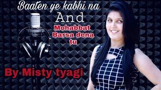 Gambar cover Baaten ye kabhi na & Mohabbat barsa dena tu  coverd by Misty tyagi