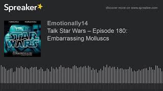 Talk Star Wars – Episode 180: Embarrassing Molluscs