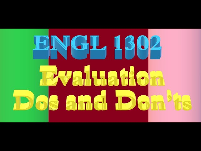 ENGL 1302 Week 7 Lecture: Evaluation Dos and Don'ts