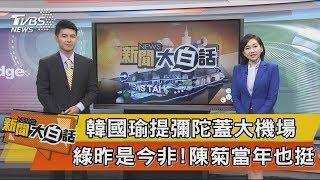 【新聞大白話】韓國瑜提彌陀蓋大機場 綠昨是今非!陳菊當年也挺