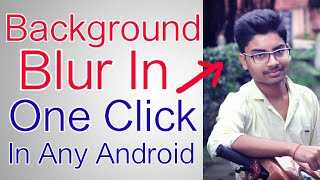 How to Blur Background In Photos In Any Android Smartphone | DSLR like Pictures | One Click Blur